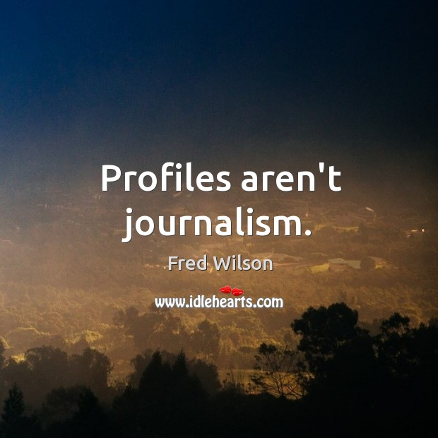 Profiles aren't journalism. Fred Wilson Picture Quote