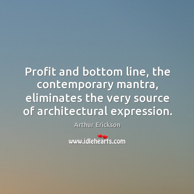 Profit and bottom line, the contemporary mantra, eliminates the very source of architectural expression. Image