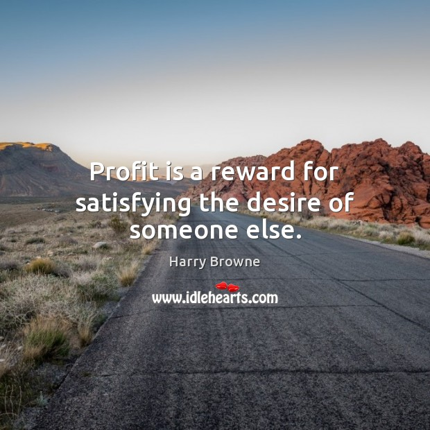 Profit is a reward for satisfying the desire of someone else. Image