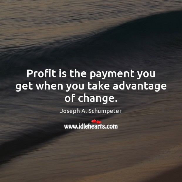 Image, Profit is the payment you get when you take advantage of change.