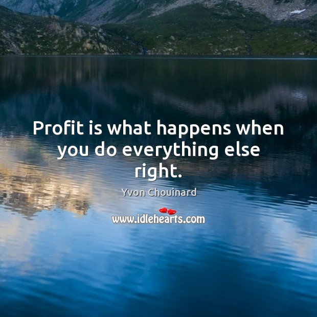 Profit is what happens when you do everything else right. Image