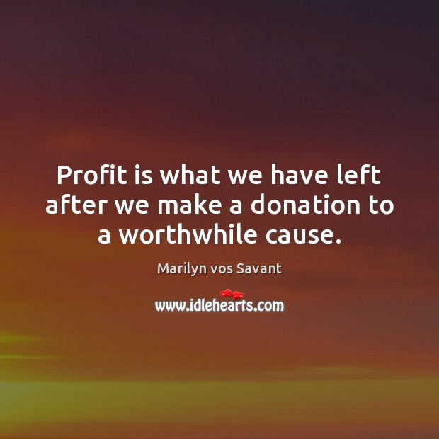Profit is what we have left after we make a donation to a worthwhile cause. Donate Quotes Image