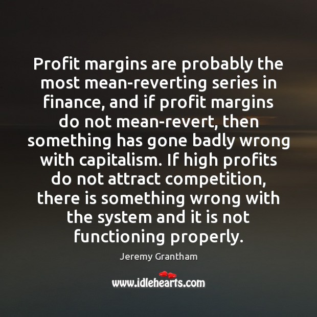 Profit margins are probably the most mean-reverting series in finance, and if Jeremy Grantham Picture Quote