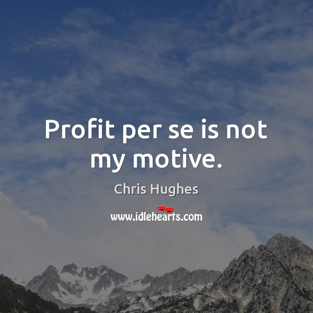 Profit per se is not my motive. Chris Hughes Picture Quote