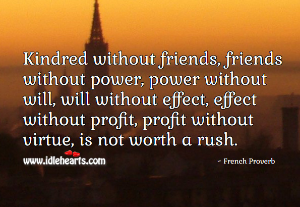Image, Kindred without friends, friends without power, power without will, will without effect, effect without profit, profit without virtue, is not worth a rush.