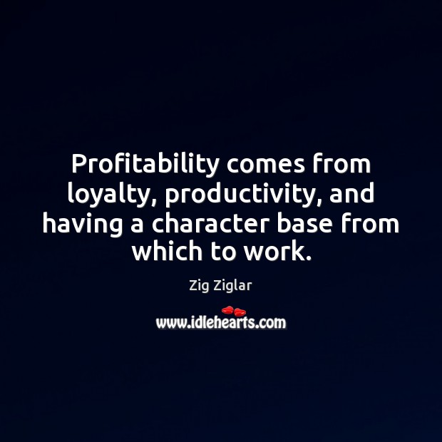 Profitability comes from loyalty, productivity, and having a character base from which Image