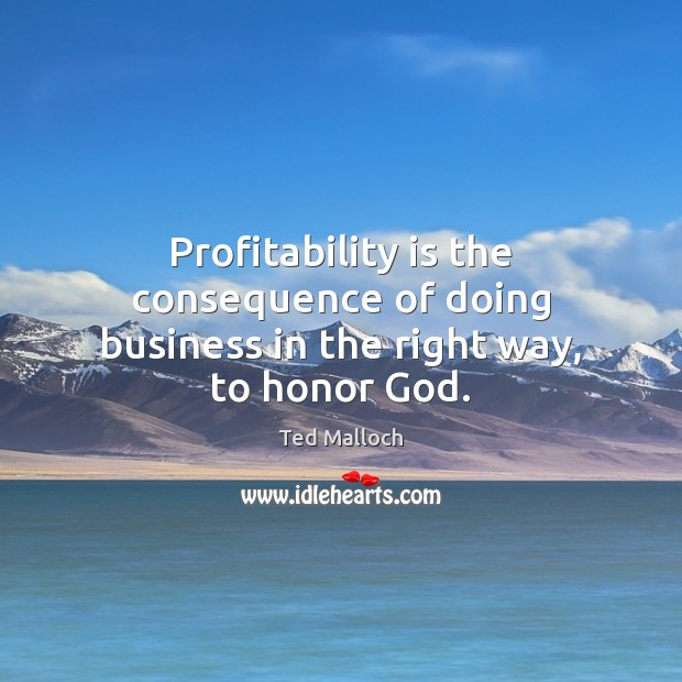 Profitability is the consequence of doing business in the right way, to honor God. Ted Malloch Picture Quote