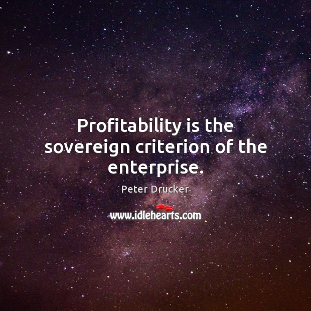 Profitability is the sovereign criterion of the enterprise. Peter Drucker Picture Quote