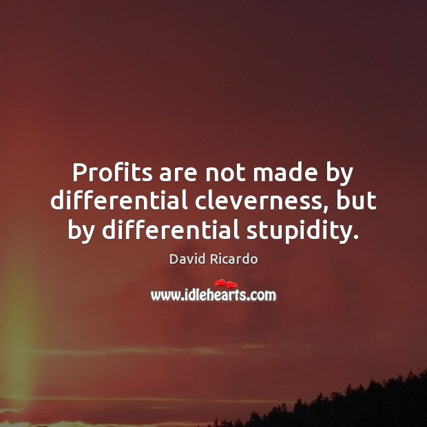 Profits are not made by differential cleverness, but by differential stupidity. David Ricardo Picture Quote