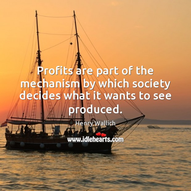 Profits are part of the mechanism by which society decides what it wants to see produced. Image