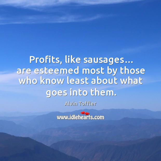 Profits, like sausages… are esteemed most by those who know least about what goes into them. Image