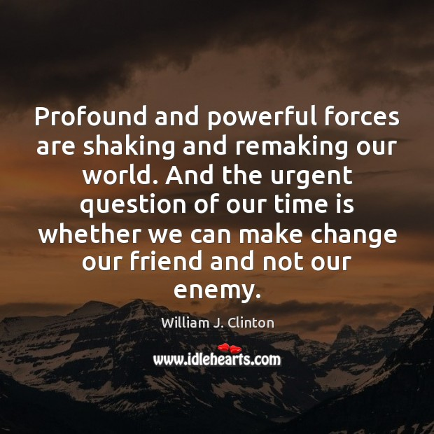 Profound and powerful forces are shaking and remaking our world. And the William J. Clinton Picture Quote