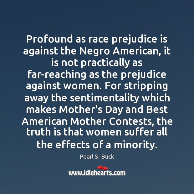 Profound as race prejudice is against the Negro American, it is not Mother's Day Quotes Image