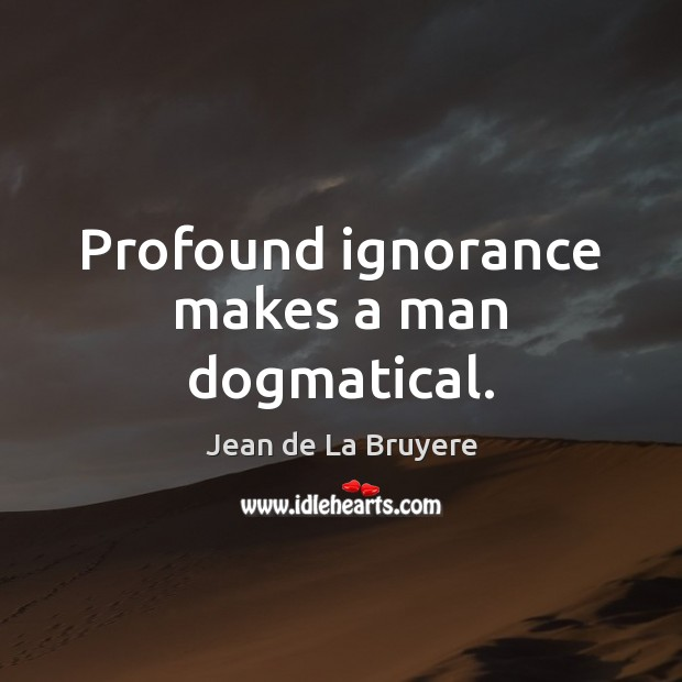 Profound ignorance makes a man dogmatical. Image
