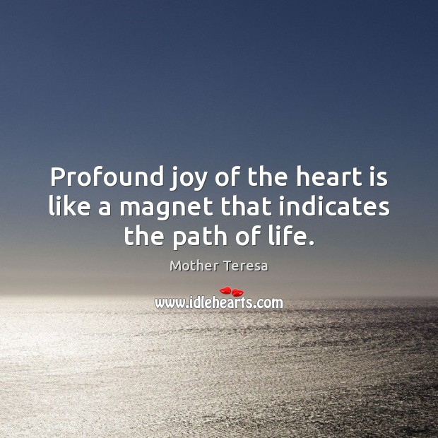 Profound joy of the heart is like a magnet that indicates the path of life. Mother Teresa Picture Quote