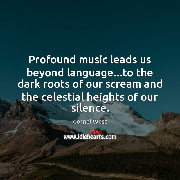 Profound music leads us beyond language…to the dark roots of our Image