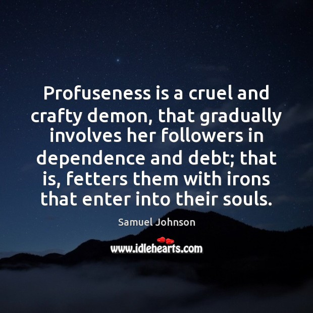 Profuseness is a cruel and crafty demon, that gradually involves her followers Samuel Johnson Picture Quote