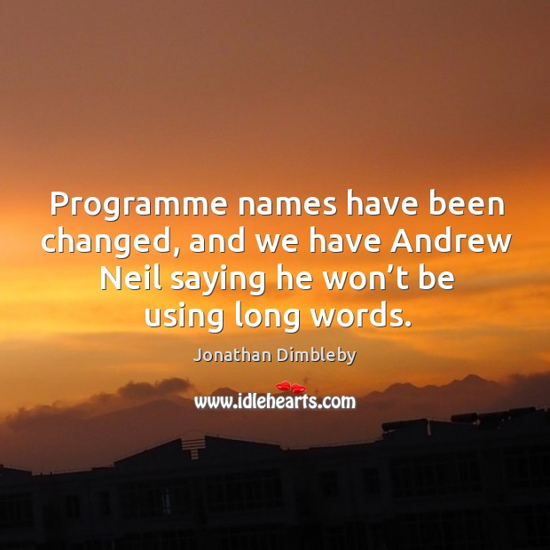 Programme names have been changed, and we have andrew neil saying he won't be using long words. Jonathan Dimbleby Picture Quote