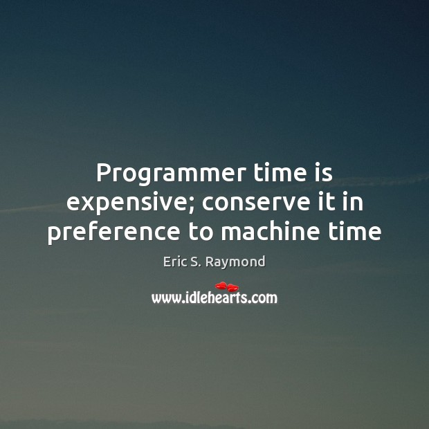 Programmer time is expensive; conserve it in preference to machine time Eric S. Raymond Picture Quote