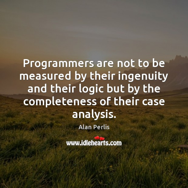 Programmers are not to be measured by their ingenuity and their logic Alan Perlis Picture Quote