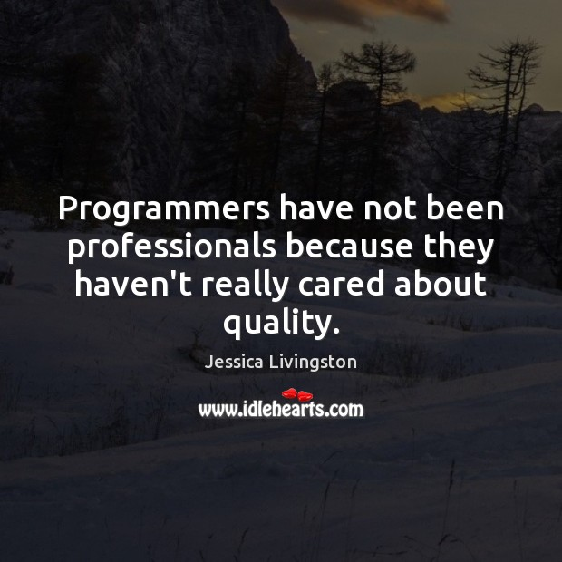 Programmers have not been professionals because they haven't really cared about quality. Image