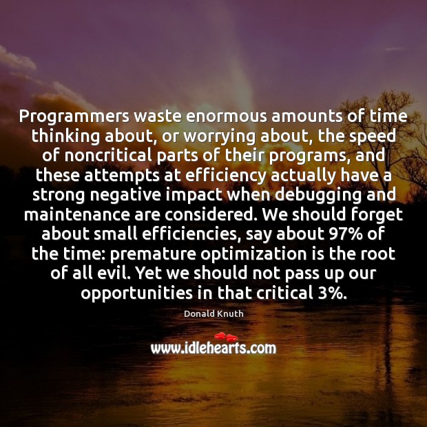 Programmers waste enormous amounts of time thinking about, or worrying about, the Donald Knuth Picture Quote