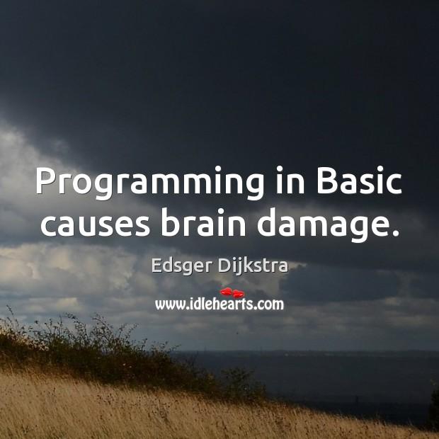 Programming in Basic causes brain damage. Edsger Dijkstra Picture Quote