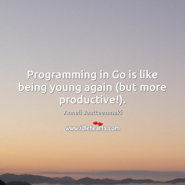 Programming in Go is like being young again (but more productive!). Image