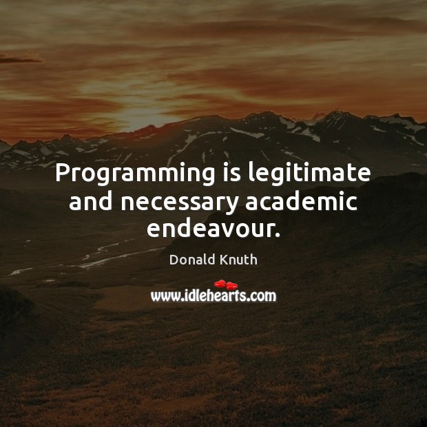 Programming is legitimate and necessary academic endeavour. Donald Knuth Picture Quote