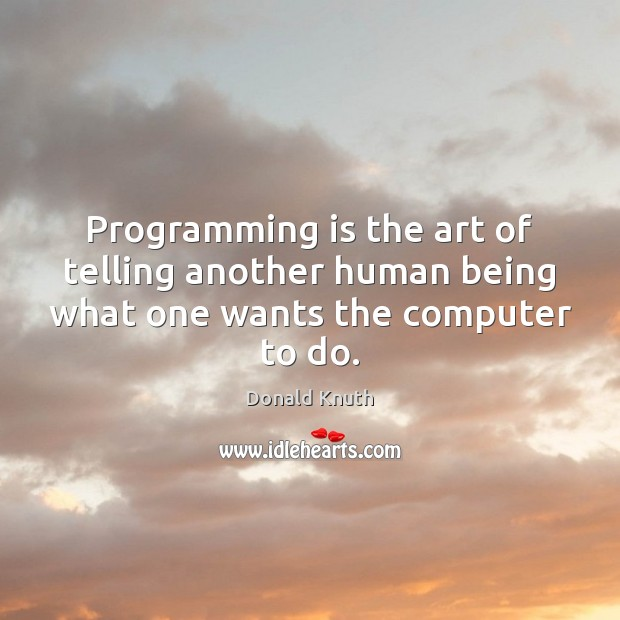 Programming is the art of telling another human being what one wants the computer to do. Donald Knuth Picture Quote