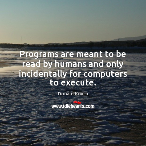 Programs are meant to be read by humans and only incidentally for computers to execute. Image