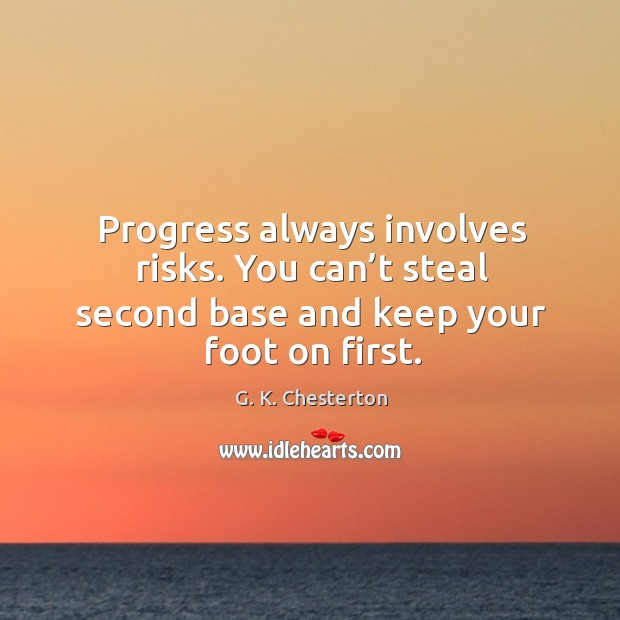 Progress always involves risks. You can't steal second base and keep your foot on first. G. K. Chesterton Picture Quote