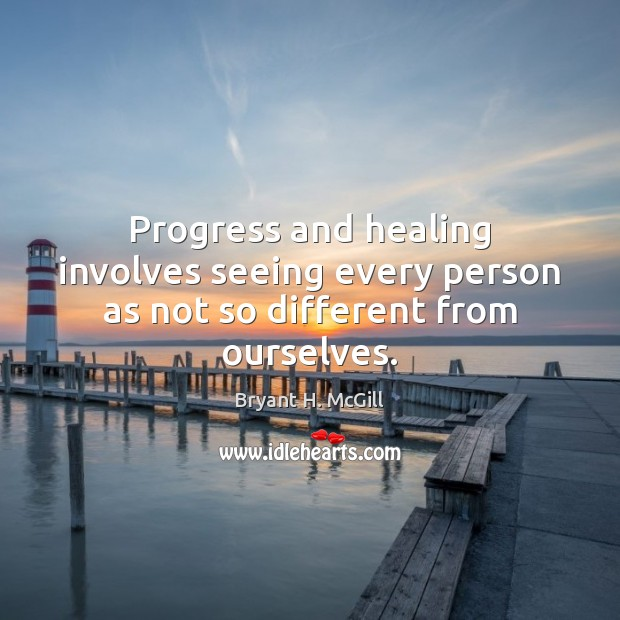 Progress and healing involves seeing every person as not so different from ourselves. Image