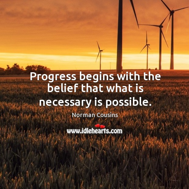 Progress begins with the belief that what is necessary is possible. Image