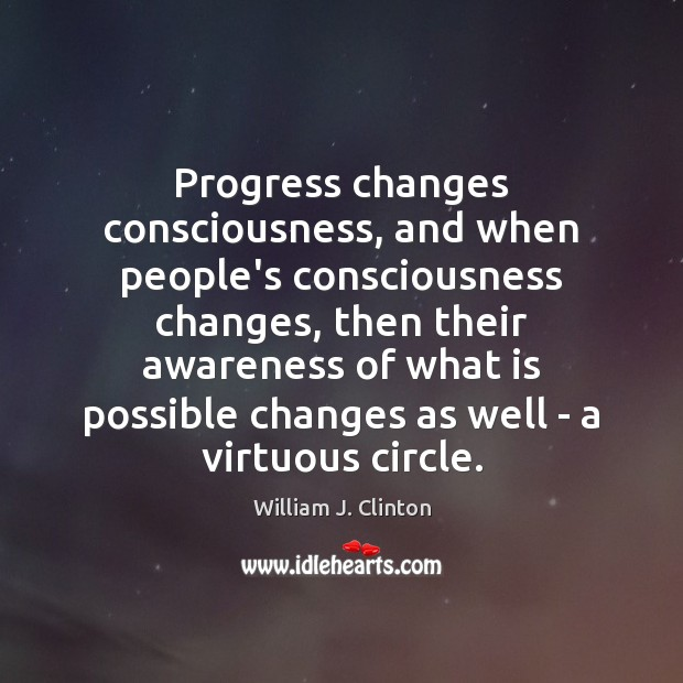 Progress changes consciousness, and when people's consciousness changes, then their awareness of William J. Clinton Picture Quote