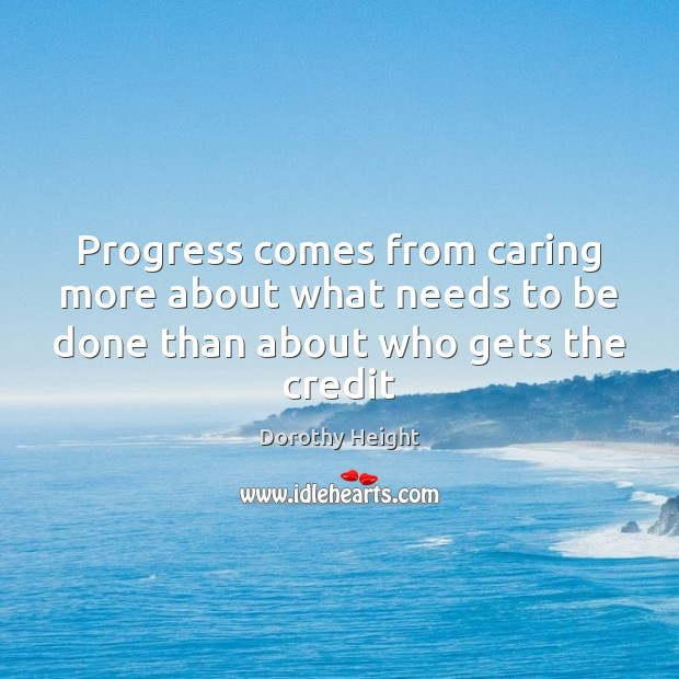 Progress comes from caring more about what needs to be done than about who gets the credit Image