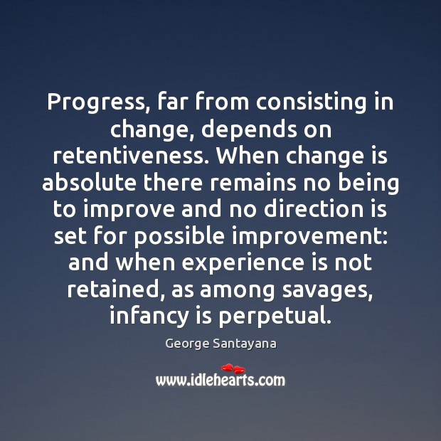 Progress, far from consisting in change, depends on retentiveness. When change is Image