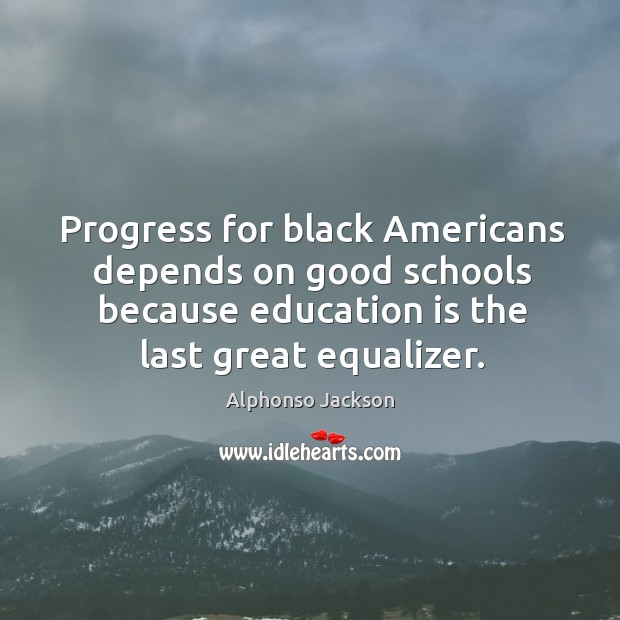 Progress for black americans depends on good schools because education is the last great equalizer. Image