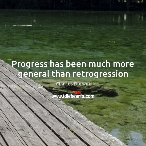 Progress has been much more general than retrogression Charles Darwin Picture Quote