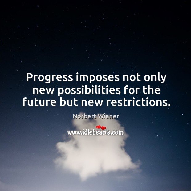 Progress imposes not only new possibilities for the future but new restrictions. Image