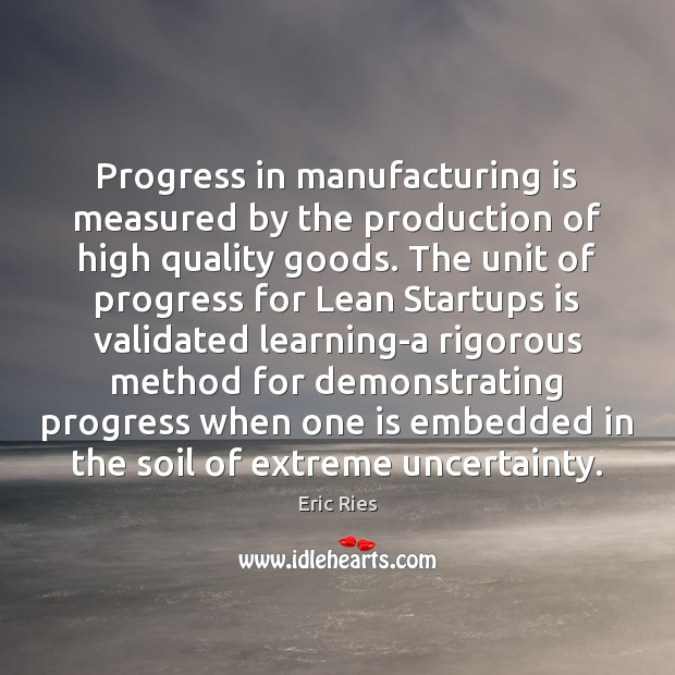 Progress in manufacturing is measured by the production of high quality goods. Eric Ries Picture Quote