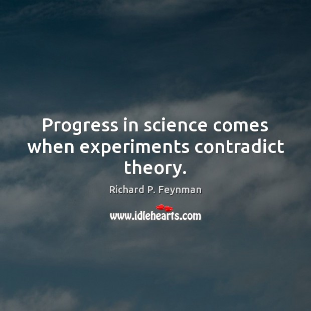 Progress in science comes when experiments contradict theory. Image