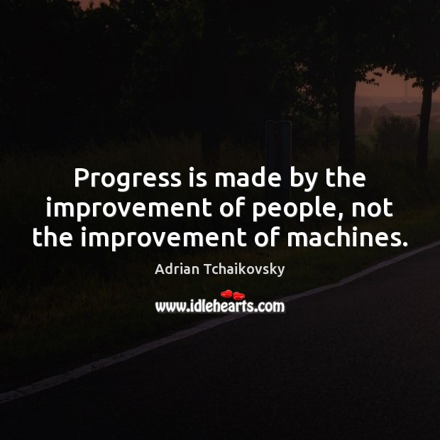 Progress is made by the improvement of people, not the improvement of machines. Image