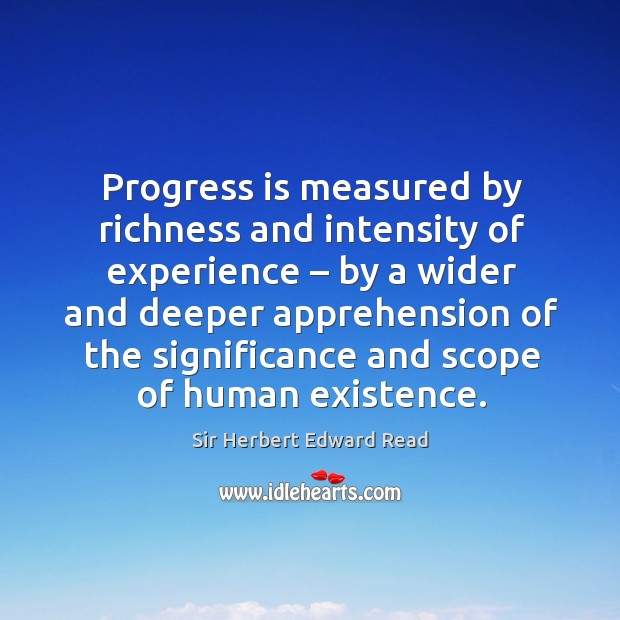 Progress is measured by richness and intensity of experience – by a wider and deeper Sir Herbert Edward Read Picture Quote