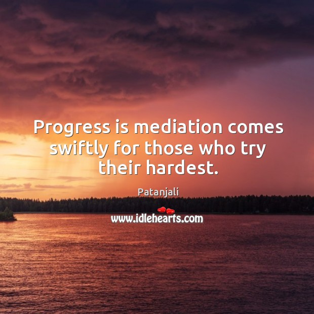 Progress is mediation comes swiftly for those who try their hardest. Patanjali Picture Quote