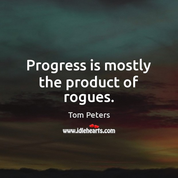 Progress is mostly the product of rogues. Tom Peters Picture Quote