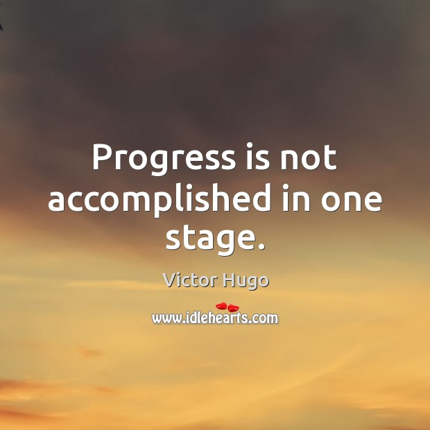 Progress is not accomplished in one stage. Image