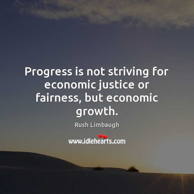 Progress is not striving for economic justice or fairness, but economic growth. Image