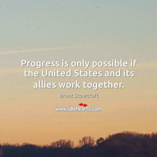Progress is only possible if the united states and its allies work together. Brent Scowcroft Picture Quote