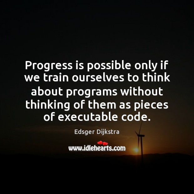 Progress is possible only if we train ourselves to think about programs Edsger Dijkstra Picture Quote
